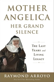 Mother Angelica Her Grand Silence - The Last Years and Living Legacy ebook by Raymond Arroyo