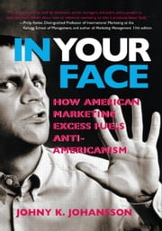 In Your Face: How American Marketing Excess Fuels Anti-Americanism ebook by Johansson, Johny