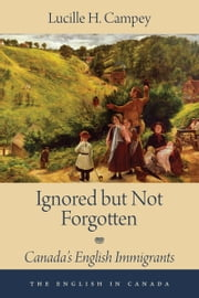 Ignored but Not Forgotten - Canada's English Immigrants ebook by Lucille H. Campey