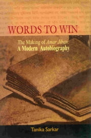 Words to Win - The Making of Amar Jiban: A Modern Autobiography ebook by Tanika Sarkar,Tanika Sarkar