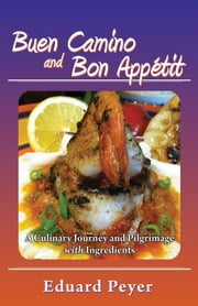 Buen Camino and Bon Appetit: A Culinary Journey and Pilgrimage With Ingredients ebook by Eduard Peyer