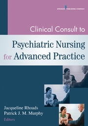 Clinical Consult to Psychiatric Nursing for Advanced Practice ebook by Jacqueline Rhoads PhD, ACNP-BC, ANP-C, PMHNP-BE, GNP-BE,Patrick Murphy PhD
