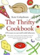 The Thrifty Cookbook - 476 ways to eat well with leftovers ebook by Kate Colquhoun