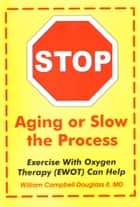 Stop Aging or Slow the Process - Exercise with Oxygen Therapy (EWOT) Can Help ebook by William Campbell Douglass II MD