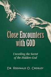 Close Encounters With God - Unveiling the Secret of the Hidden-God ebook by Dr. Reginald O.  Crosley