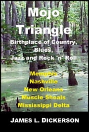 Mojo Triangle: Birthplace of Country, Blues, Jazz and Rock 'n' Roll ebook by James L. Dickerson