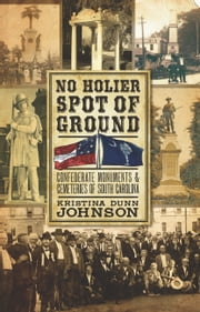 No Holier Spot of Ground - Confederate Monuments & Cemeteries of South Carolina ebook by Kristina Dunn Johnson
