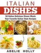 Italian Dishes: 50 Italian Delicious Dinner Meals Your Favorite Italian Style Recipes ebook by Abelie Holly