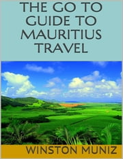 The Go to Guide to Mauritius Travel ebook by Winston Muniz