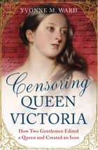 Censoring Queen Victoria - How Two Gentlemen Edited a Queen and Created an Icon ebook by Yvonne M. Ward