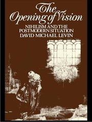 The Opening of Vision - Nihilism and the Postmodern Situation ebook by David Michael Levin