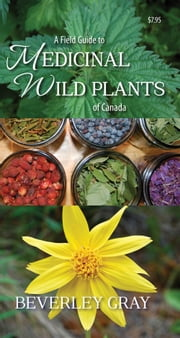 A Field Guide to Medicinal Wild Plants of Canada ebook by Beverley Gray