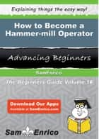 How to Become a Hammer-mill Operator ebook by Deidra Messer