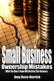 Small Business Ownership Mistakes: What You Don't Know Will Destroy Your Business ebook by Amy Rose Herrick