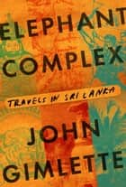 Elephant Complex ebook by John Gimlette
