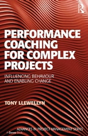 Performance Coaching for Complex Projects - Influencing Behaviour and Enabling Change ebook by Tony Llewellyn
