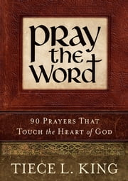 Pray the Word: 90 Prayers That Touch the Heart of God ebook by Tiece King