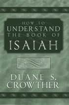 How to Understand the Book of Isaiah ebook by Duane S. Crowther