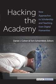 Hacking the Academy - New Approaches to Scholarship and Teaching from Digital Humanities ebook by Daniel J. Cohen,Joseph Thomas Scheinfeldt