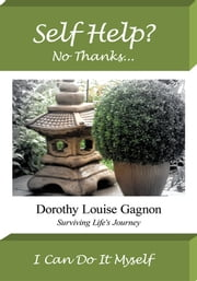 Self Help? No Thanks, I Can Do It Myself - Surviving Life's Journey ebook by Dorothy Louise Gagnon