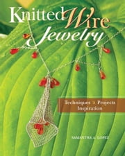Knitted Wire Jewelry: Techniques. Projects. Inspiration - Techniques. Projects. Inspiration ebook by Samantha Lopez