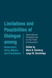 Limitations and Possibilities of Dialogue among Researchers, Policymakers, and Practitioners - International Perspectives on the Field of Education ebook by Mark B. Ginsburg,Jorge Gorostiaga