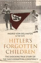Hitler's Forgotten Children - The Shocking True Story of the Nazi Kidnapping Conspiracy ebook by Ingrid Von Oelhafen, Tim Tate