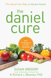 The Daniel Cure - The Daniel Fast Way to Vibrant Health ebook by Susan Gregory,Richard J. Bloomer