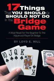 17 Things That You Should or Should Not Do in the Bridge Game ebook by Loyd E. Hill