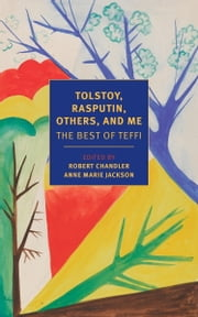 Tolstoy, Rasputin, Others, and Me - The Best of Teffi ebook by Teffi,Rose France,Robert Chandler,Anne Marie Jackson,Elizabeth Chandler