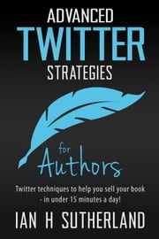 Advanced Twitter Strategies for Authors - Twitter techniques to help you sell your book - in under 15 minutes a day! ebook by Ian H Sutherland