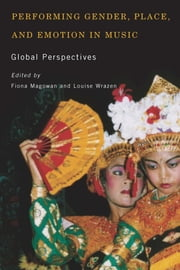 Performing Gender, Place, and Emotion in Music - Global Perspectives ebook by Fiona Magowan,Louise Wrazen