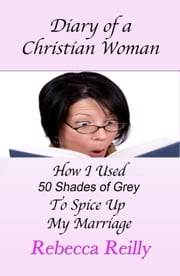 Diary of a Christian Woman-How I Used Fifty Shades of Grey To Spice Up My Marriage ebook by Rebecca Reilly