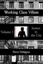 Scenes In The City - Book 1 of 'Working Class Villian' ebook by Pierce Nahigyan