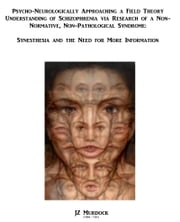 Psycho-neurologically Approaching a Field Theory Understanding of Schizophrenia via Research of a Non-normative, Non-pathological Syndrome: Synesthesia, and the need for more information ebook by JZ Murdock