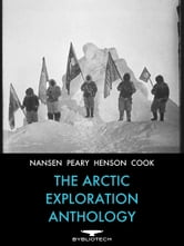 The Arctic Exploration Anthology - The Personal Accounts of the Great Arctic Explorers ebook by Fridtjof Nansen,Robert Peary,Matthew Henson