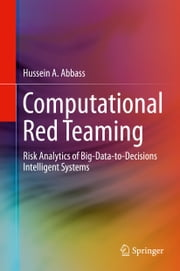 Computational Red Teaming - Risk Analytics of Big-Data-to-Decisions Intelligent Systems ebook by Hussein A. Abbass