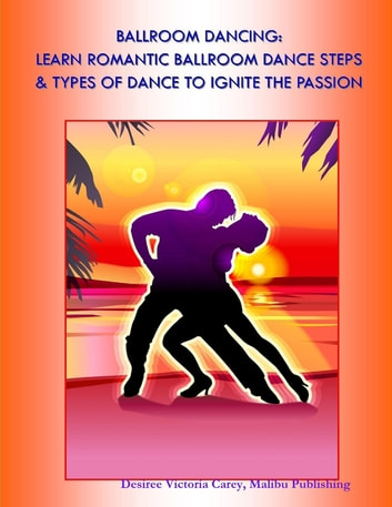 Ballroom Dancing: Learn Romantic Ballroom Dance Steps & Types of Dance to Ignite the Passion ebook by Desiree Victoria Carey, Malibu Publishing