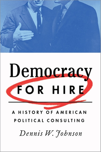 Democracy for Hire - A History of American Political Consulting ebook by Dennis W. Johnson