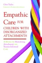 Empathic Care for Children with Disorganized Attachments ebook by Chris Taylor