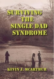 Surviving the Single Dad Syndrome ebook by Kevin J. McArthur