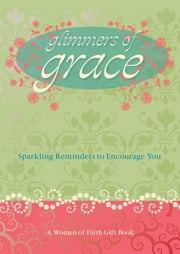 Glimmers of Grace - Sparkling Reminders to Encourage You ebook by Patsy Clairmont,Women of Faith,Marilyn Meberg,Luci Swindoll,Sheila Walsh,Thelma Wells