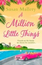 A Million Little Things: An uplifting read about friends, family and second chances for summer 2018 from the #1 New York Times bestselling author (Mills & Boon M&B) ebook by Susan Mallery