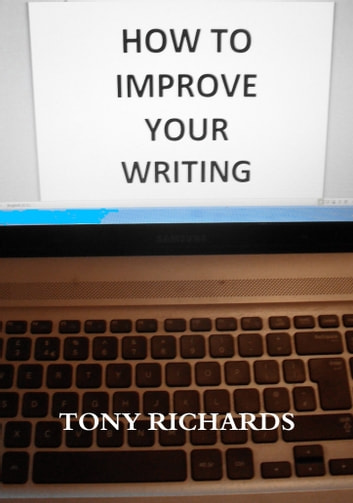 How To Improve Your Writing: The Art of Creating Professional Fiction ebook by Tony Richards