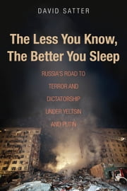 The Less You Know, The Better You Sleep - Russia's Road to Terror and Dictatorship under Yeltsin and Putin ebook by David Satter