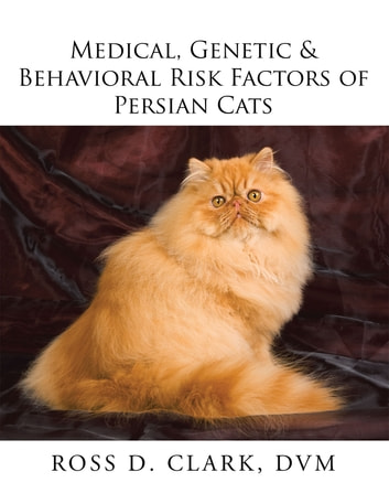 Medical, Genetic & Behavioral Risk Factors of Persian Cats ebook by Ross D. Clark DVM