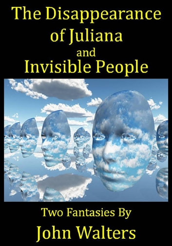 The Disappearance of Juliana and Invisible People: Two Fantasies ebook by John Walters