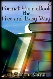 Format Your eBook the Free and Easy Way ebook by J. Gunnar Grey