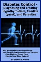 Diabetes Control-Diagnosing and Treating Hypothyroidism, Candida (yeast), and Parasites ebook by Thomas Nelson