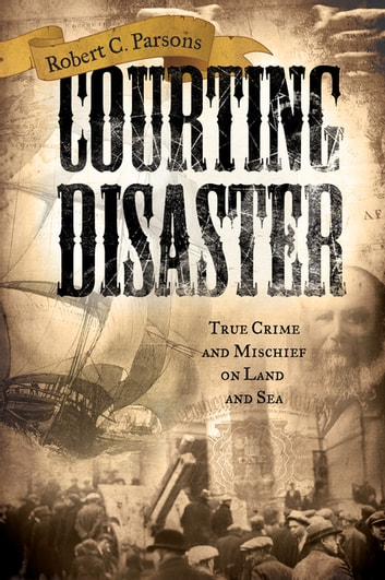 Courting Disaster - True Crime and Mischief on Land and Sea ebook by Robert C. Parsons